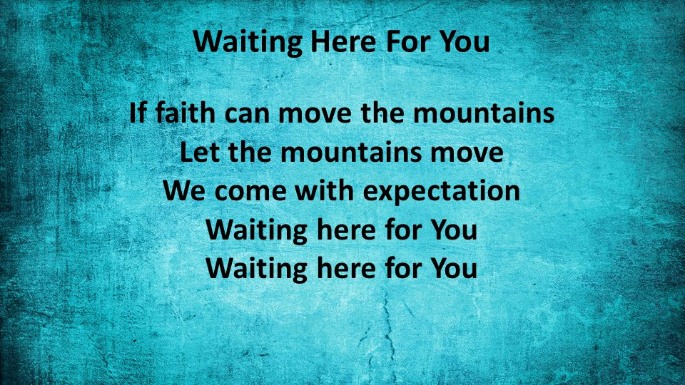 Waiting Here For You If faith can move the mountains Let the mountains move We come with expectation Waiting here for You