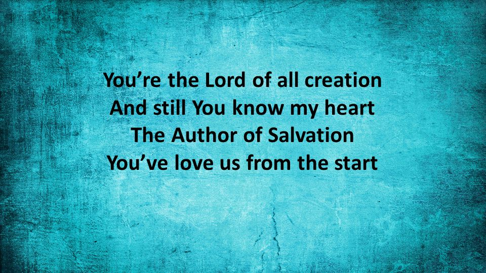You're the Lord of all creation And still You know my heart The Author of Salvation You've love us from the start