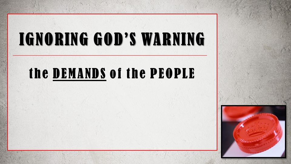 IGNORING GOD'S WARNING the DEMANDS of the PEOPLE