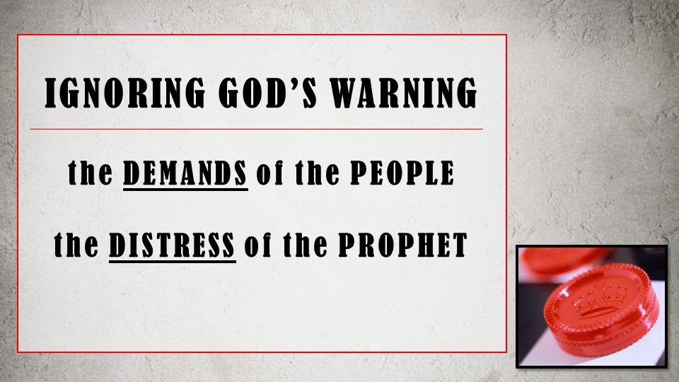 IGNORING GOD'S WARNING the DEMANDS of the PEOPLE the DISTRESS of the PROPHET