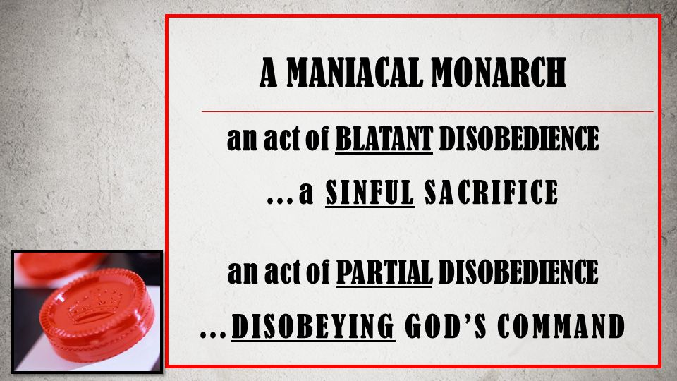 A MANIACAL MONARCH an act of BLATANT DISOBEDIENCE …a SINFUL SACRIFICE an act of PARTIAL DISOBEDIENCE …DISOBEYING GOD'S COMMAND