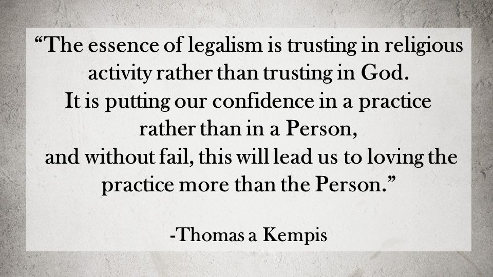 The essence of legalism is trusting in religious activity rather than trusting in God.
