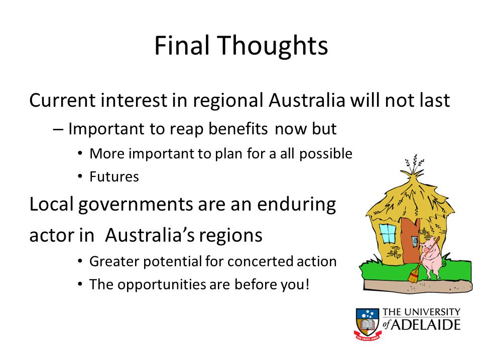 Final Thoughts Current interest in regional Australia will not last – Important to reap benefits now but More important to plan for a all possible Futures Local governments are an enduring actor in Australia's regions Greater potential for concerted action The opportunities are before you!