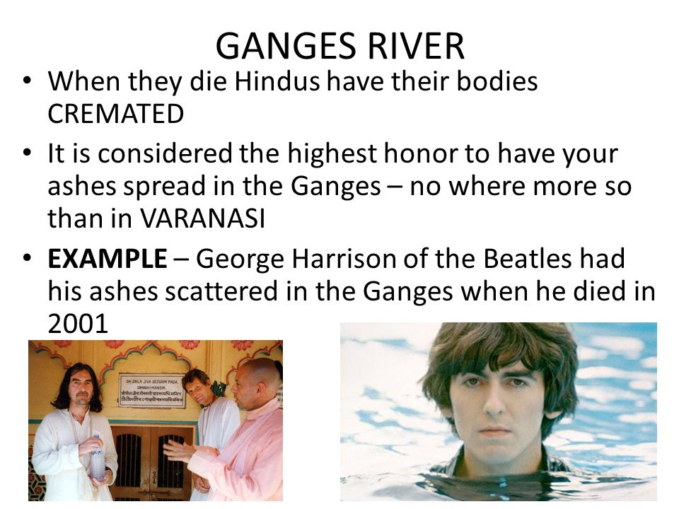 When they die Hindus have their bodies CREMATED It is considered the highest honor to have your ashes spread in the Ganges – no where more so than in