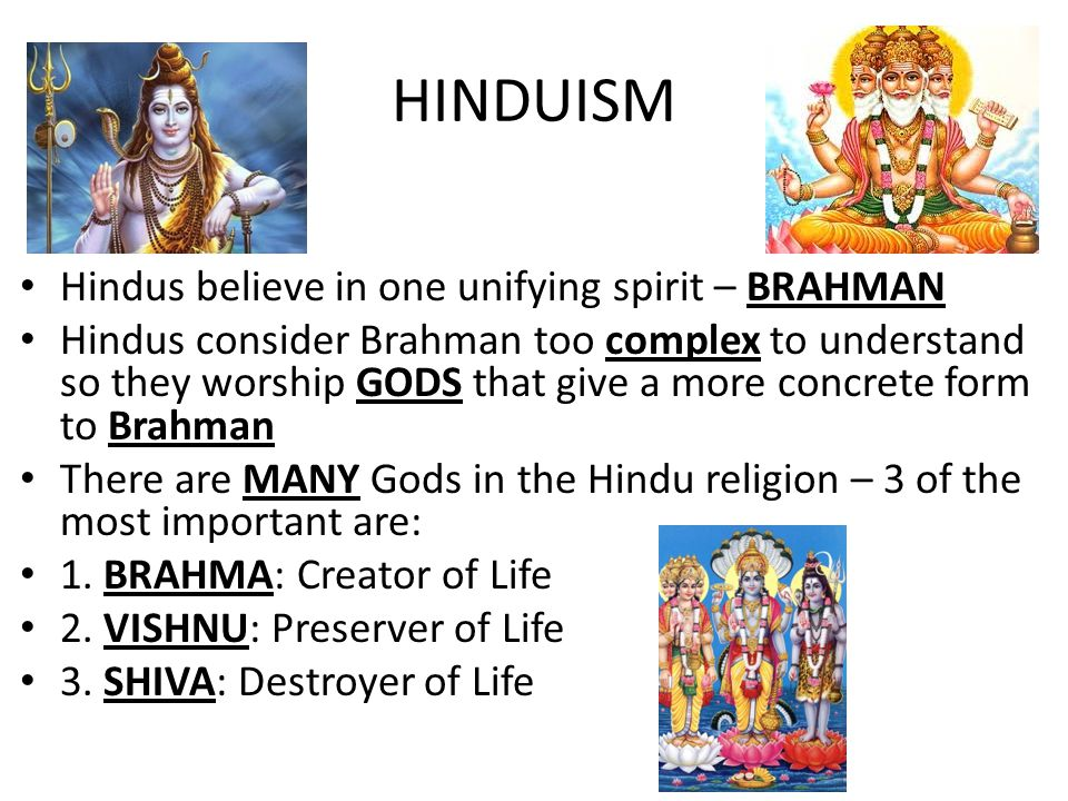Hindus believe in one unifying spirit – BRAHMAN Hindus consider Brahman too complex to understand so they worship GODS that give a more concrete form