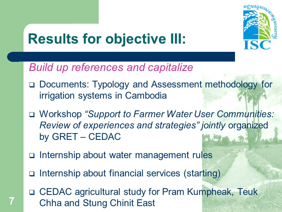 Results for objective IV: Provide references to a national platform  One meeting and one exchange visit in Siem Reap organized with 12 FWUC: – South: Prey Nup (Sihanouk), O Veng, O Treng (Kg Speu) – East: Sdao Kong (Prey Veng) – Center: Prek Ta Roat Ta Ong (Kandal) – North: Kok Sandek, Teuk Chha, Pram Kumpheak (Kg Cham), Stung Chinit (Kg Thom) – North-west: Trov Kord, Baray (Siem Reap), Ponley (Banteay Meanchey)  Discussion to establish the Network and create membership  Stakes: - What is a good FWUC.