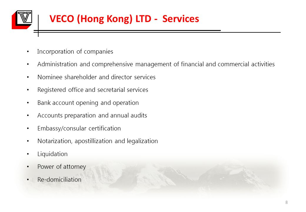 VECO (Hong Kong) LTD - Services Incorporation of companies Administration and comprehensive management of financial and commercial activities Nominee shareholder and director services Registered office and secretarial services Bank account opening and operation Accounts preparation and annual audits Embassy/consular certification Notarization, apostillization and legalization Liquidation Power of attorney Re-domiciliation 8