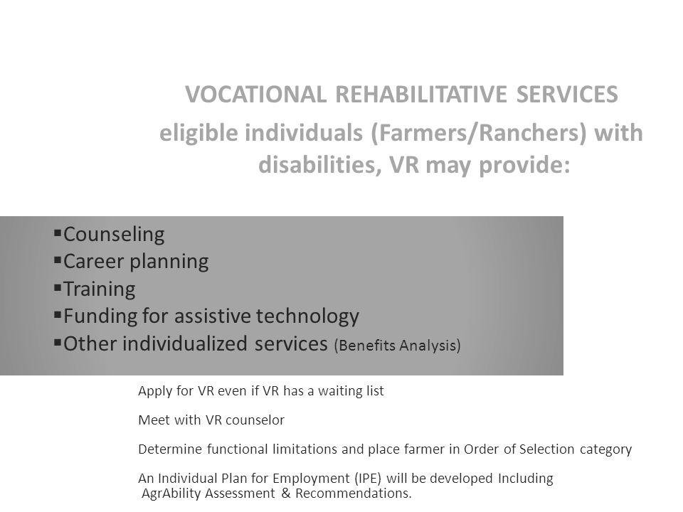 VOCATIONAL REHABILITATIVE SERVICES eligible individuals (Farmers/Ranchers) with disabilities, VR may provide:  Counseling  Career planning  Training  Funding for assistive technology  Other individualized services (Benefits Analysis) Apply for VR even if VR has a waiting list Meet with VR counselor Determine functional limitations and place farmer in Order of Selection category An Individual Plan for Employment (IPE) will be developed Including AgrAbility Assessment & Recommendations.