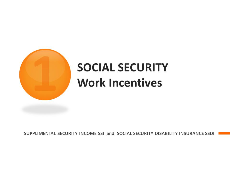 SOCIAL SECURITY Work Incentives SUPPLIMENTAL SECURITY INCOME SSI and SOCIAL SECURITY DISABILITY INSURANCE SSDI 1