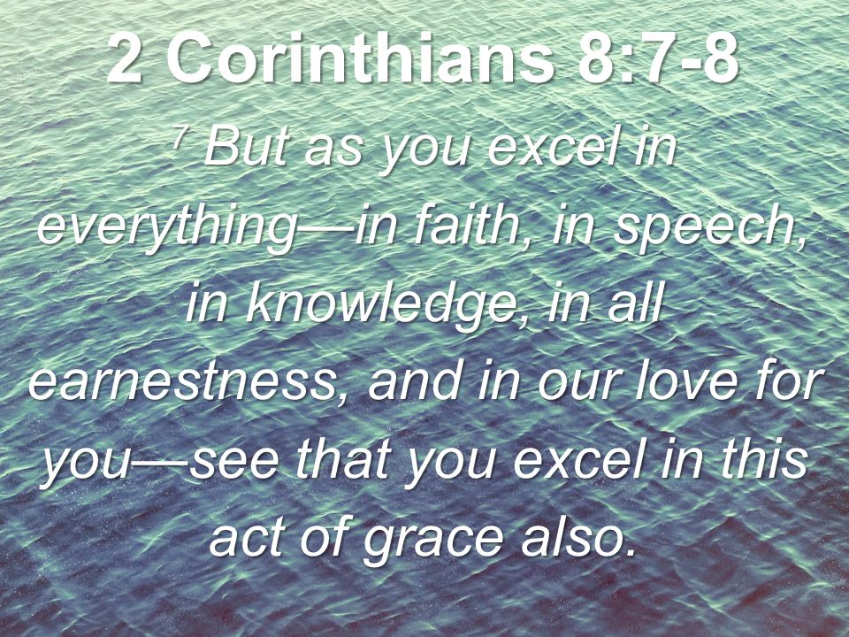 7 But as you excel in everything—in faith, in speech, in knowledge, in all earnestness, and in our love for you—see that you excel in this act of grac