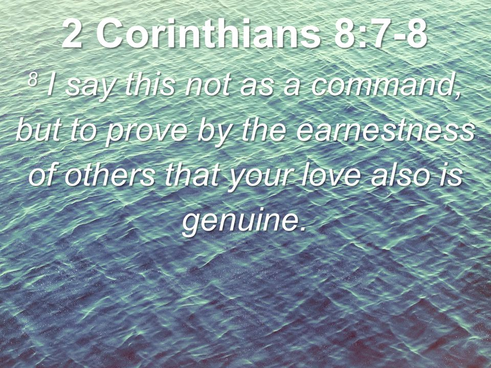 8 I say this not as a command, but to prove by the earnestness of others that your love also is genuine. 2 Corinthians 8:7-8