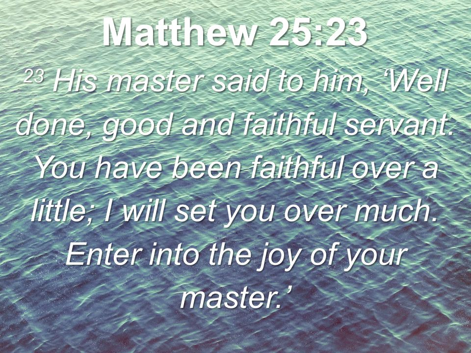 23 His master said to him, 'Well done, good and faithful servant. You have been faithful over a little; I will set you over much. Enter into the joy o