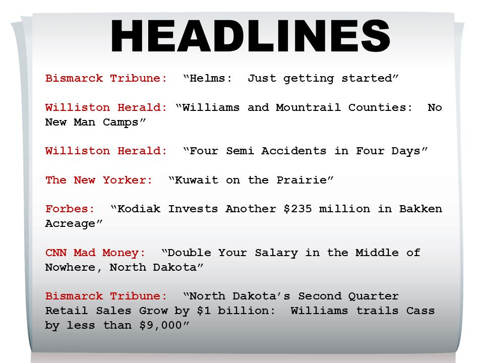 HEADLINES Bismarck Tribune: Helms: Just getting started Williston Herald: Williams and Mountrail Counties: No New Man Camps Williston Herald: Four Semi Accidents in Four Days The New Yorker: Kuwait on the Prairie Forbes: Kodiak Invests Another $235 million in Bakken Acreage CNN Mad Money: Double Your Salary in the Middle of Nowhere, North Dakota Bismarck Tribune: North Dakota's Second Quarter Retail Sales Grow by $1 billion: Williams trails Cass by less than $9,000