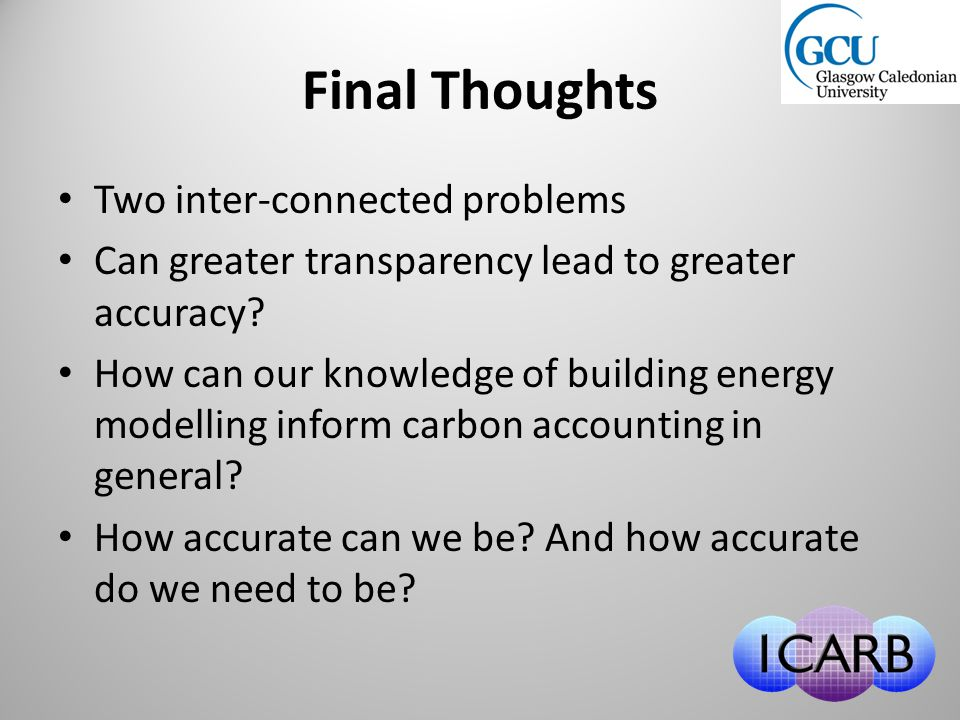 Final Thoughts Two inter-connected problems Can greater transparency lead to greater accuracy? How can our knowledge of building energy modelling info