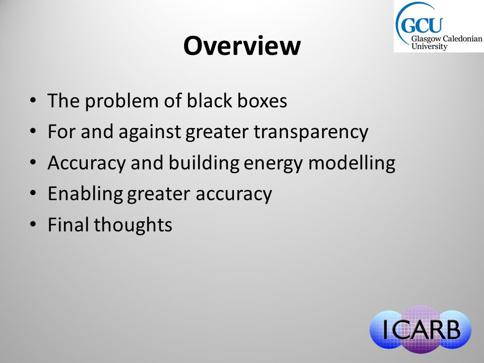 Overview The problem of black boxes For and against greater transparency Accuracy and building energy modelling Enabling greater accuracy Final thoughts