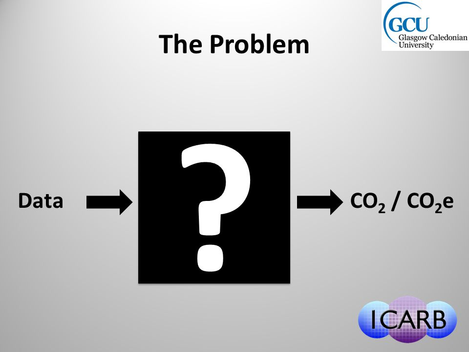 DataCO 2 / CO 2 e ? ? The Problem