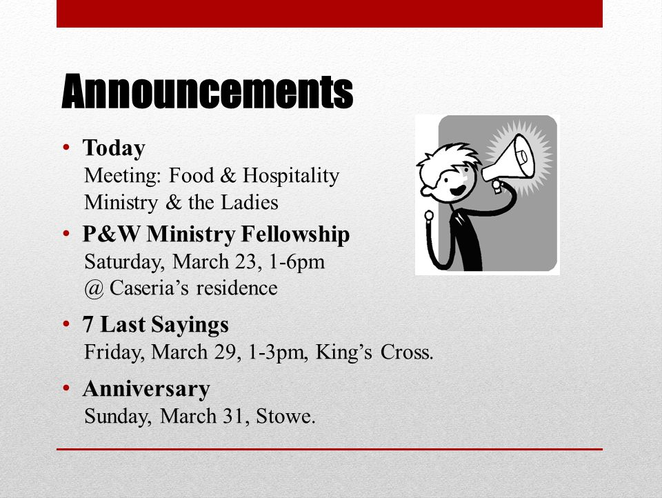 Announcements Today Meeting: Food & Hospitality Ministry & the Ladies P&W Ministry Fellowship Saturday, March 23, 1-6pm @ Caseria's residence 7 Last Sayings Friday, March 29, 1-3pm, King's Cross.
