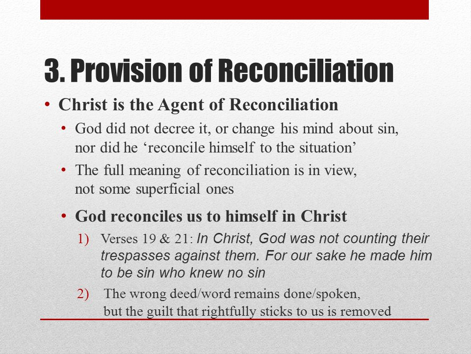 3. Provision of Reconciliation Christ is the Agent of Reconciliation God did not decree it, or change his mind about sin, nor did he 'reconcile himsel