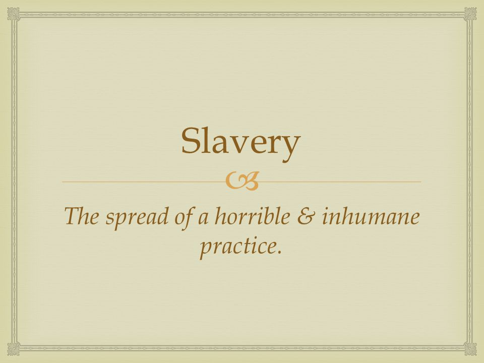  Slavery The spread of a horrible & inhumane practice.
