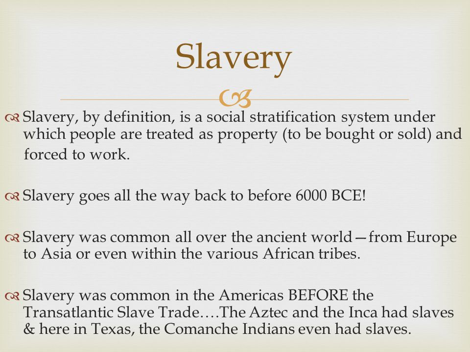   Slavery, by definition, is a social stratification system under which people are treated as property (to be bought or sold) and forced to work.