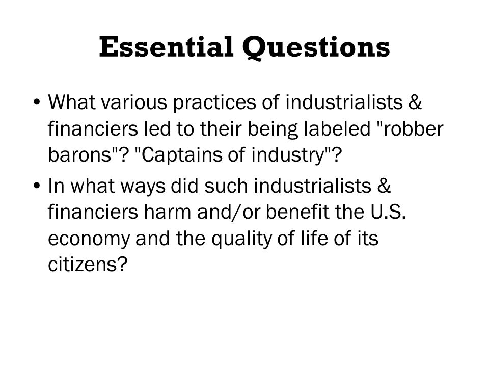 Essential Questions What various practices of industrialists & financiers led to their being labeled robber barons .