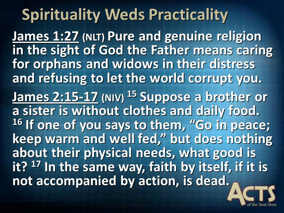 Spirituality Weds Practicality James 1:27 (NLT) Pure and genuine religion in the sight of God the Father means caring for orphans and widows in their distress and refusing to let the world corrupt you.