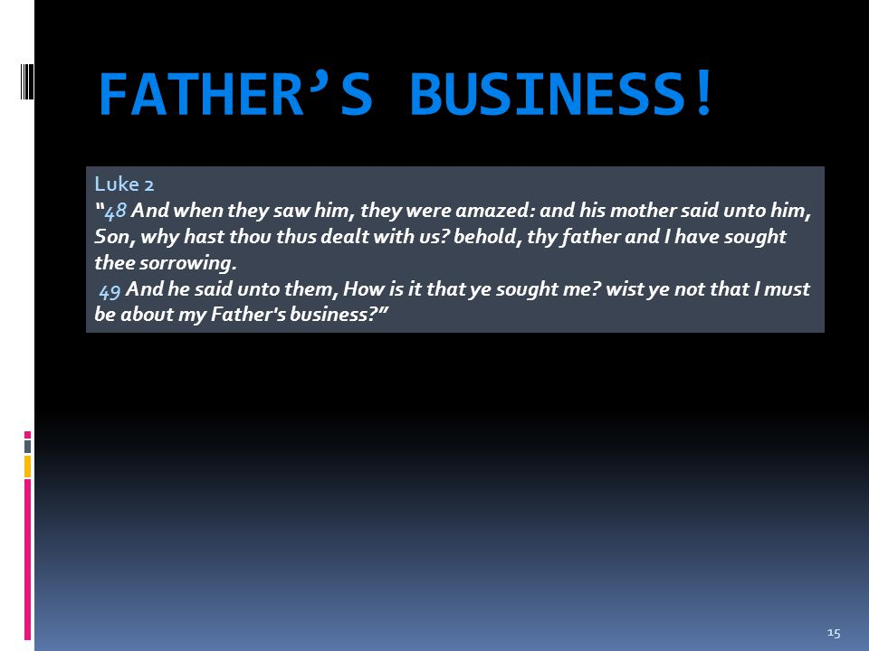 """FATHER'S BUSINESS! 15 Luke 2 """"48 And when they saw him, they were amazed: and his mother said unto him, Son, why hast thou thus dealt with us? behold,"""