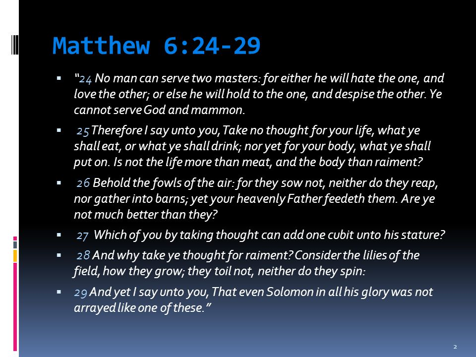"""Matthew 6:24-29  """"24 No man can serve two masters: for either he will hate the one, and love the other; or else he will hold to the one, and despise"""