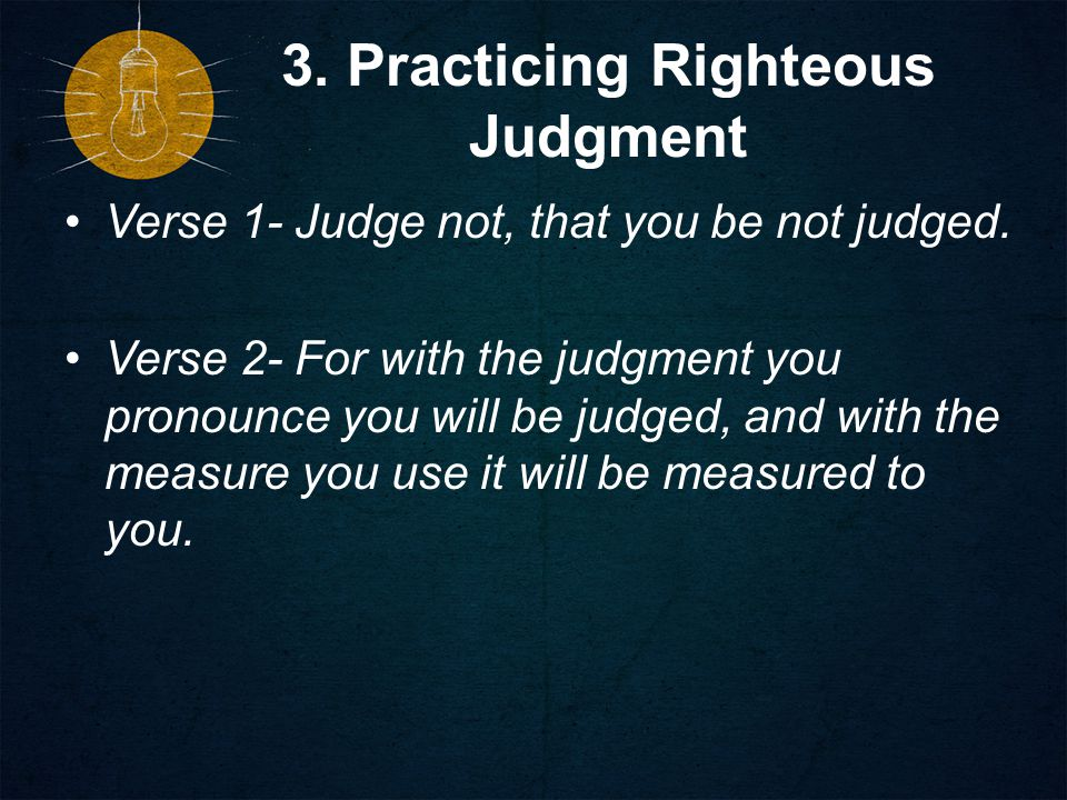 3. Practicing Righteous Judgment Verse 1- Judge not, that you be not judged.
