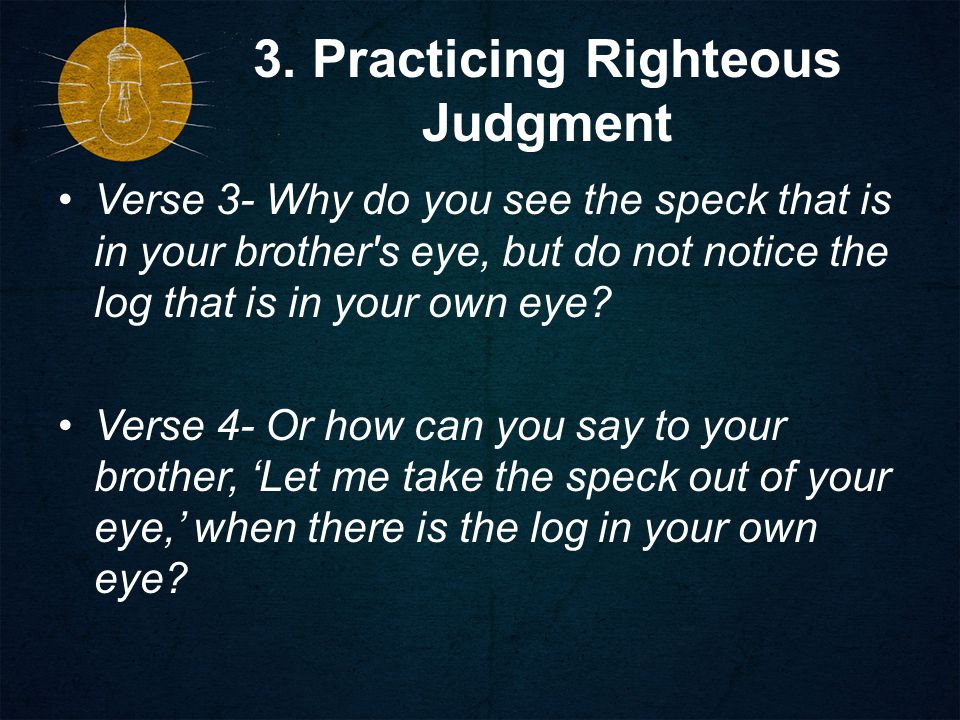 3. Practicing Righteous Judgment Verse 3- Why do you see the speck that is in your brother's eye, but do not notice the log that is in your own eye? V