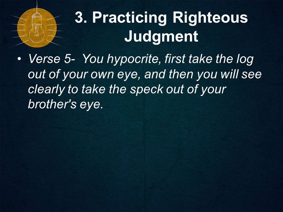 3. Practicing Righteous Judgment Verse 5- You hypocrite, first take the log out of your own eye, and then you will see clearly to take the speck out o