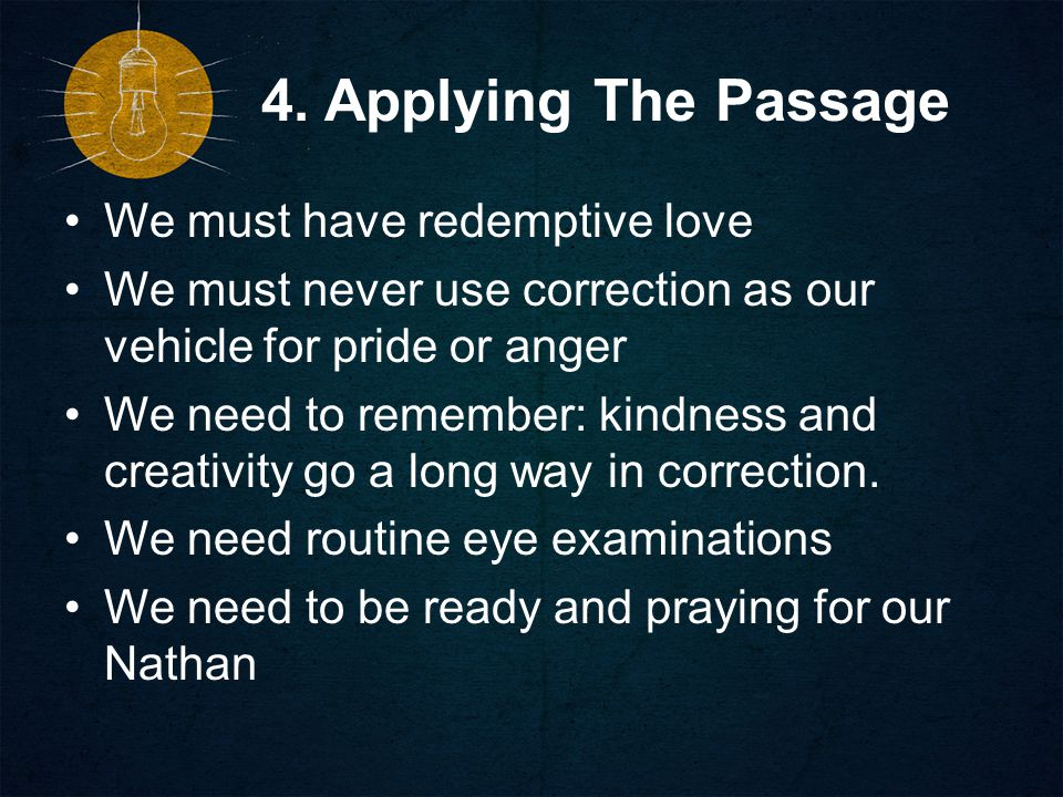 4. Applying The Passage We must have redemptive love We must never use correction as our vehicle for pride or anger We need to remember: kindness and