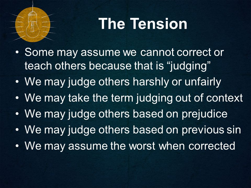 The Tension Some may assume we cannot correct or teach others because that is judging We may judge others harshly or unfairly We may take the term judging out of context We may judge others based on prejudice We may judge others based on previous sin We may assume the worst when corrected