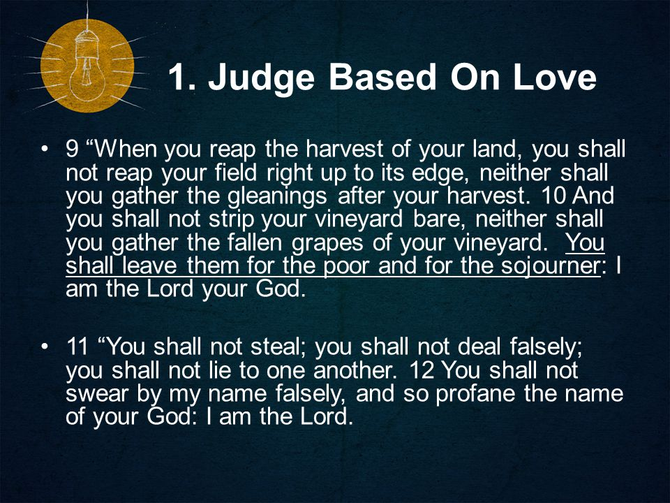 """1. Judge Based On Love 9 """"When you reap the harvest of your land, you shall not reap your field right up to its edge, neither shall you gather the gle"""