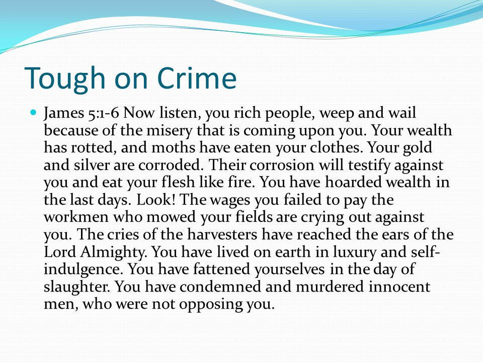 Tough on Crime James 5:1-6 Now listen, you rich people, weep and wail because of the misery that is coming upon you.