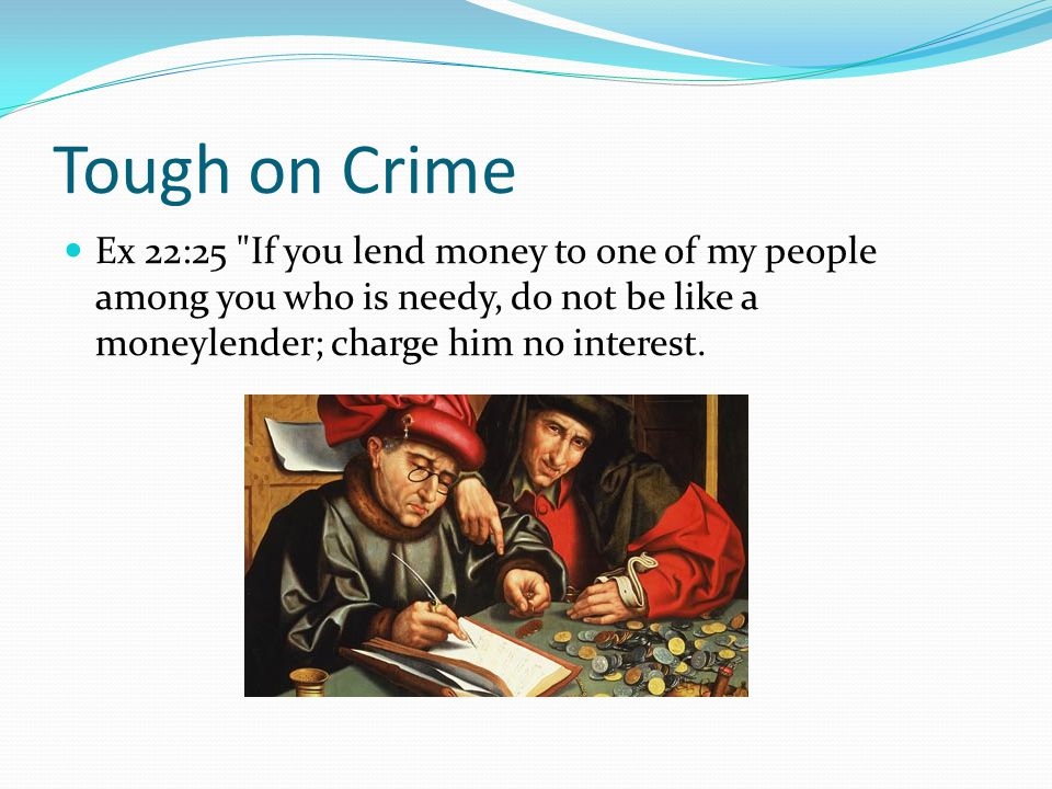 Tough on Crime Ex 22:25 If you lend money to one of my people among you who is needy, do not be like a moneylender; charge him no interest.