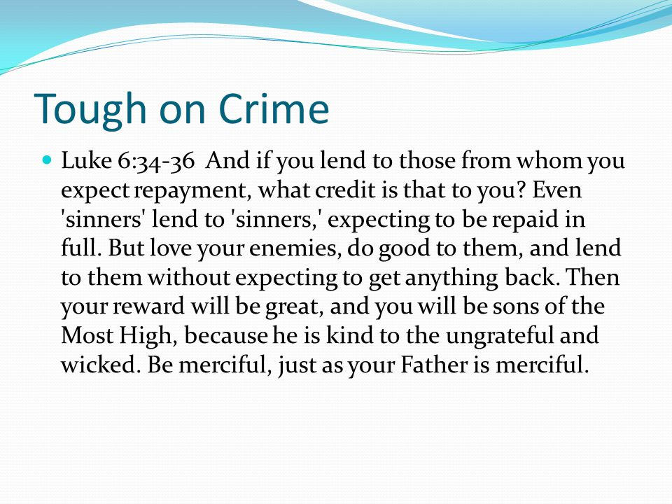 Tough on Crime Luke 6:34-36 And if you lend to those from whom you expect repayment, what credit is that to you.