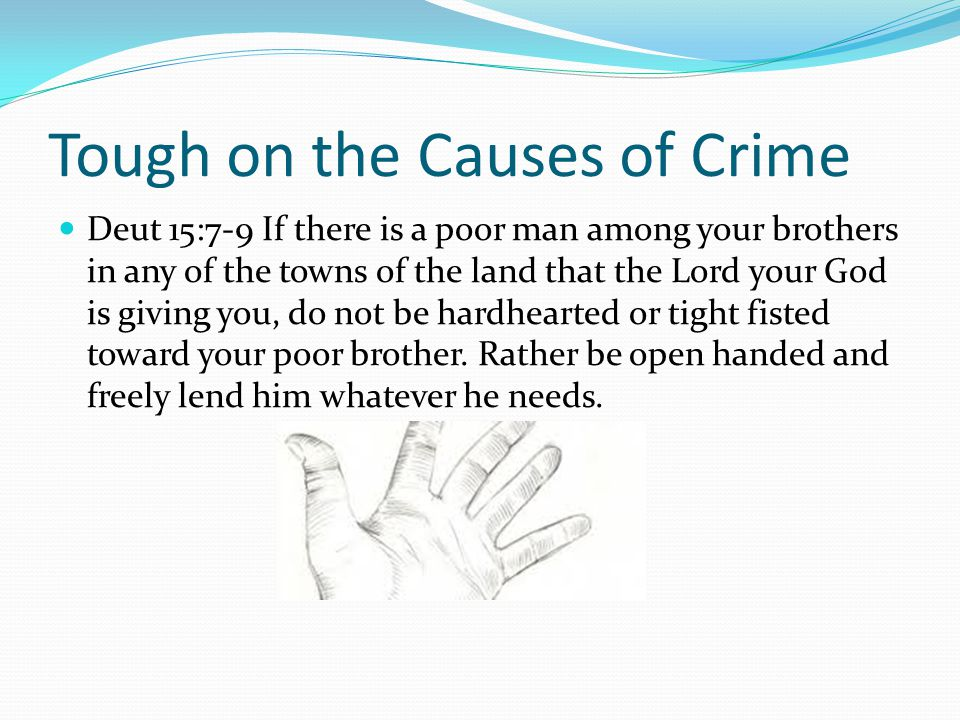 Tough on the Causes of Crime Deut 15:7-9 If there is a poor man among your brothers in any of the towns of the land that the Lord your God is giving you, do not be hardhearted or tight fisted toward your poor brother.