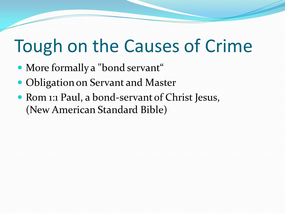 Tough on the Causes of Crime More formally a bond servant Obligation on Servant and Master Rom 1:1 Paul, a bond-servant of Christ Jesus, (New American Standard Bible)
