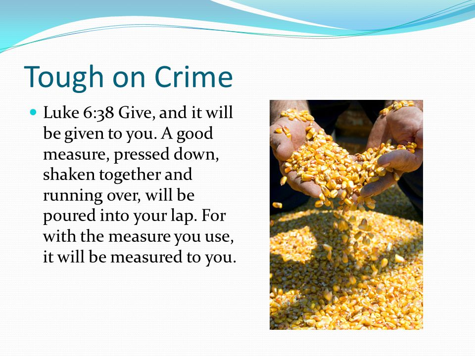 Tough on Crime Luke 6:38 Give, and it will be given to you.