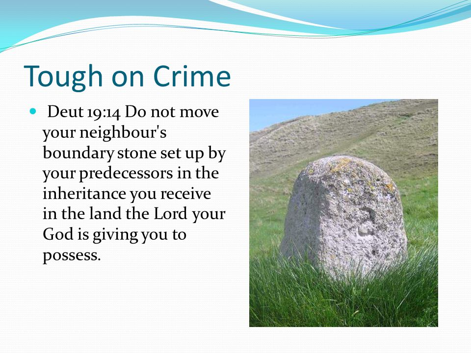 Tough on Crime Deut 19:14 Do not move your neighbour s boundary stone set up by your predecessors in the inheritance you receive in the land the Lord your God is giving you to possess.