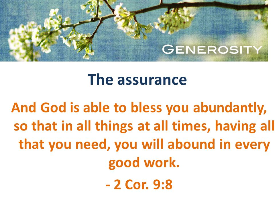 The assurance And God is able to bless you abundantly, so that in all things at all times, having all that you need, you will abound in every good work.