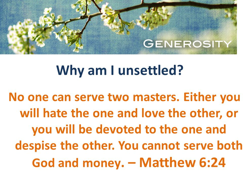 Why am I unsettled. No one can serve two masters.