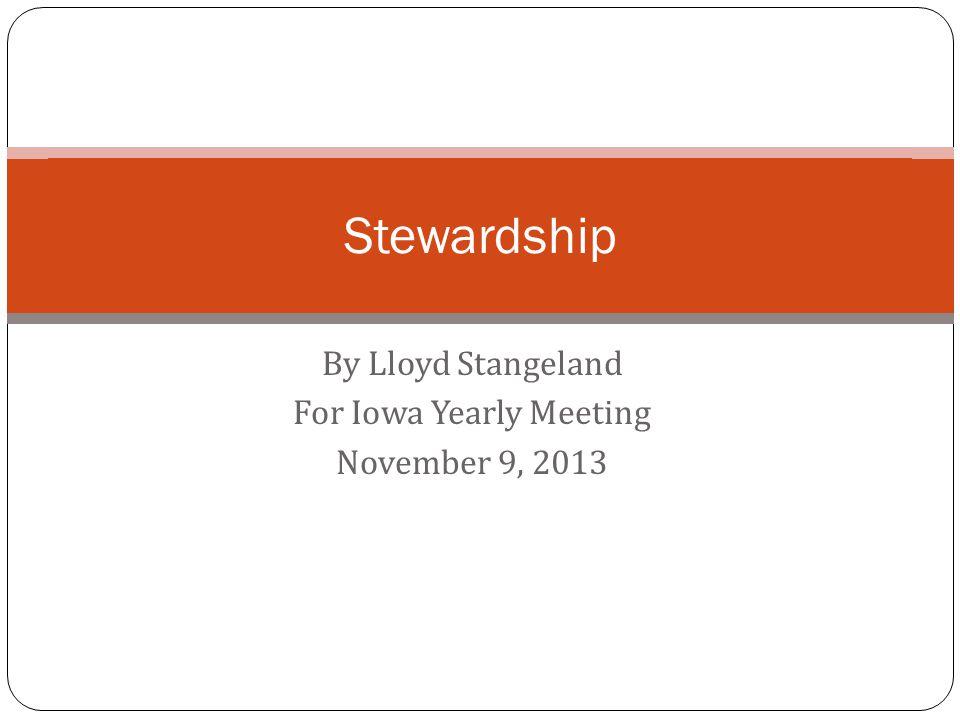 By Lloyd Stangeland For Iowa Yearly Meeting November 9, 2013 Stewardship