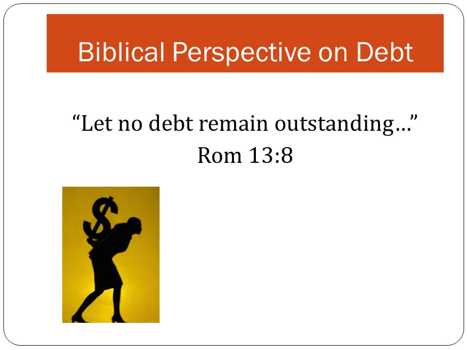 Biblical Perspective on Debt Let no debt remain outstanding… Rom 13:8