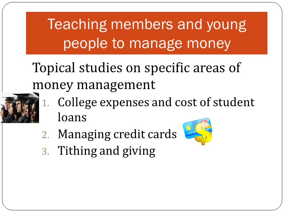 Teaching members and young people to manage money Topical studies on specific areas of money management 1.