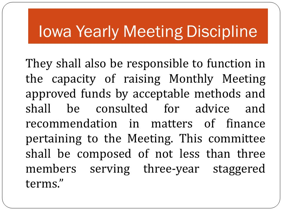 Iowa Yearly Meeting Discipline They shall also be responsible to function in the capacity of raising Monthly Meeting approved funds by acceptable meth