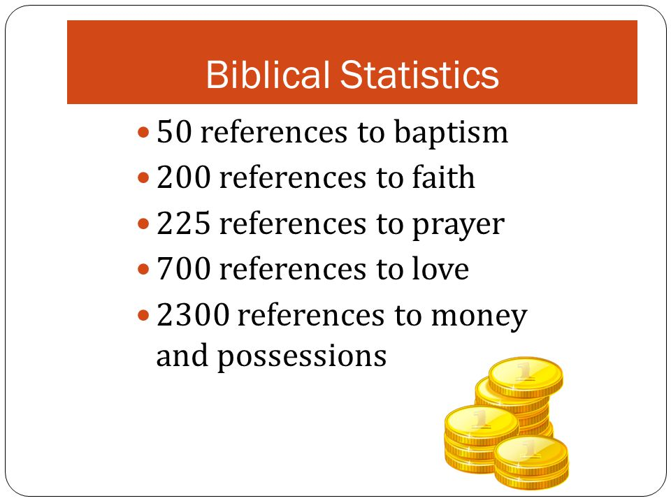 Biblical Statistics 50 references to baptism 200 references to faith 225 references to prayer 700 references to love 2300 references to money and possessions