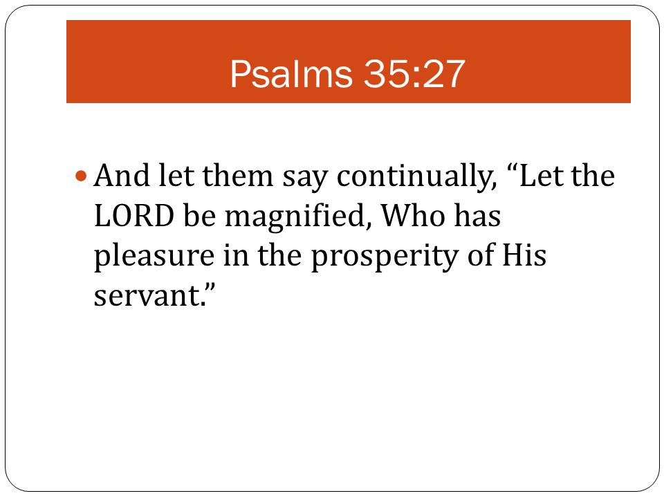 """Psalms 35:27 And let them say continually, """"Let the LORD be magnified, Who has pleasure in the prosperity of His servant."""""""