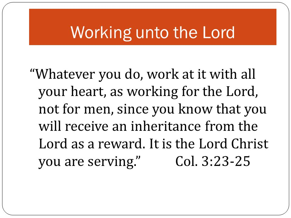 Working unto the Lord Whatever you do, work at it with all your heart, as working for the Lord, not for men, since you know that you will receive an inheritance from the Lord as a reward.